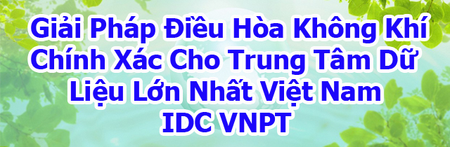 Giải Pháp Điều Hòa Không Khí Chính Xác Cho Trung Tâm Dữ Liệu Lớn Nhất Việt Nam IDC VNPT
